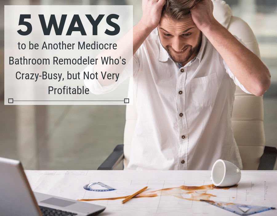 Mediocre Bathroom Remodeler whos crazy busy, but not very profitable | Innovate Builders Blog | Innovate Building Solutions | #BathroomRemodeler #ContractorTips #MarketingforContractors #BathroomRemodeling